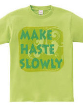MAKE HASTE SLOWLY