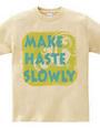 MAKE HASTE SLOWLY