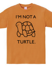 I'M NOT A TURTLE.