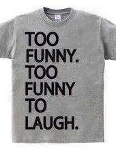 TO FUNNY TOO LAUGH