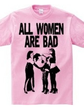 ALL WOMEN ARE BAD