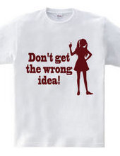 Don t get the wrong idea!(R)