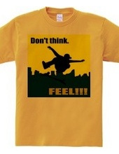 Don t think. FEEL!