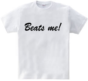 Beats me!