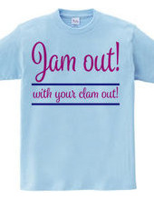 Jam out! with your clam out!