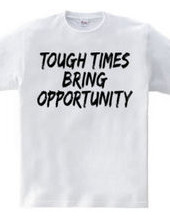 TOUGH TIMES BRING OPPORTUNITY