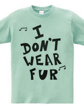 I  DON'T  WEAR  FUR ♪